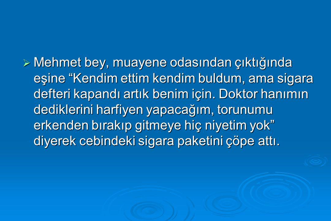 """ Mehmet bey, muayene odasından çıktığında eşine """"Kendim ettim kendim buldum, ama sigara defteri kapandı artık benim için. Doktor hanımın dediklerini"""