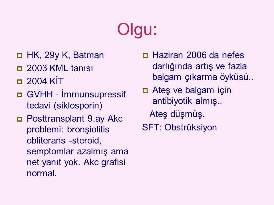Olgu:  HK, 29y K, Batman  2003 KML tanısı  2004 KİT  GVHH - İmmunsupressif tedavi (siklosporin)  Posttransplant 9.ay Akc problemi: bronşiolitis o