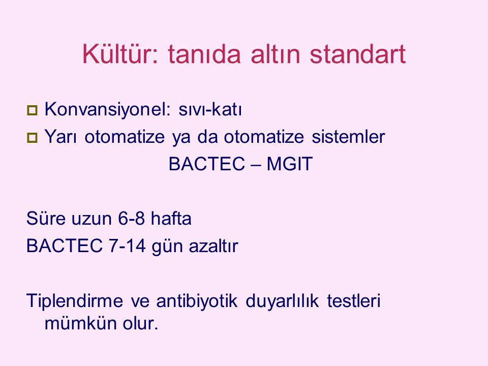 Kültür: tanıda altın standart  Konvansiyonel: sıvı-katı  Yarı otomatize ya da otomatize sistemler BACTEC – MGIT Süre uzun 6-8 hafta BACTEC 7-14 gün azaltır Tiplendirme ve antibiyotik duyarlılık testleri mümkün olur.