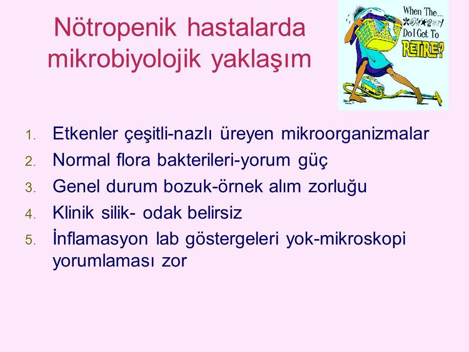 Nötropenik hastalarda mikrobiyolojik yaklaşım 1. Etkenler çeşitli-nazlı üreyen mikroorganizmalar 2. Normal flora bakterileri-yorum güç 3. Genel durum