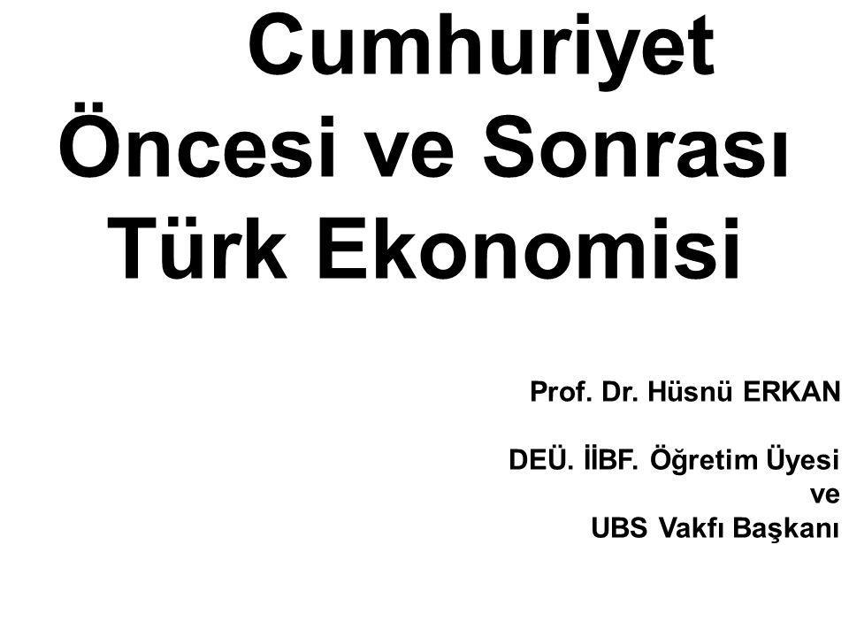 1 Cumhuriyet Öncesi ve Sonrası Türk Ekonomisi Prof. Dr. Hüsnü ERKAN DEÜ. İİBF. Öğretim Üyesi ve UBS Vakfı Başkanı