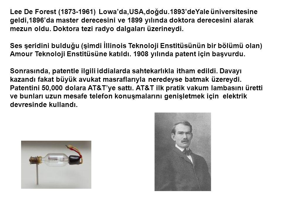 Lee De Forest (1873-1961) Lowa'da,USA,doğdu.1893'deYale üniversitesine geldi,1896'da master derecesini ve 1899 yılında doktora derecesini alarak mezun oldu.