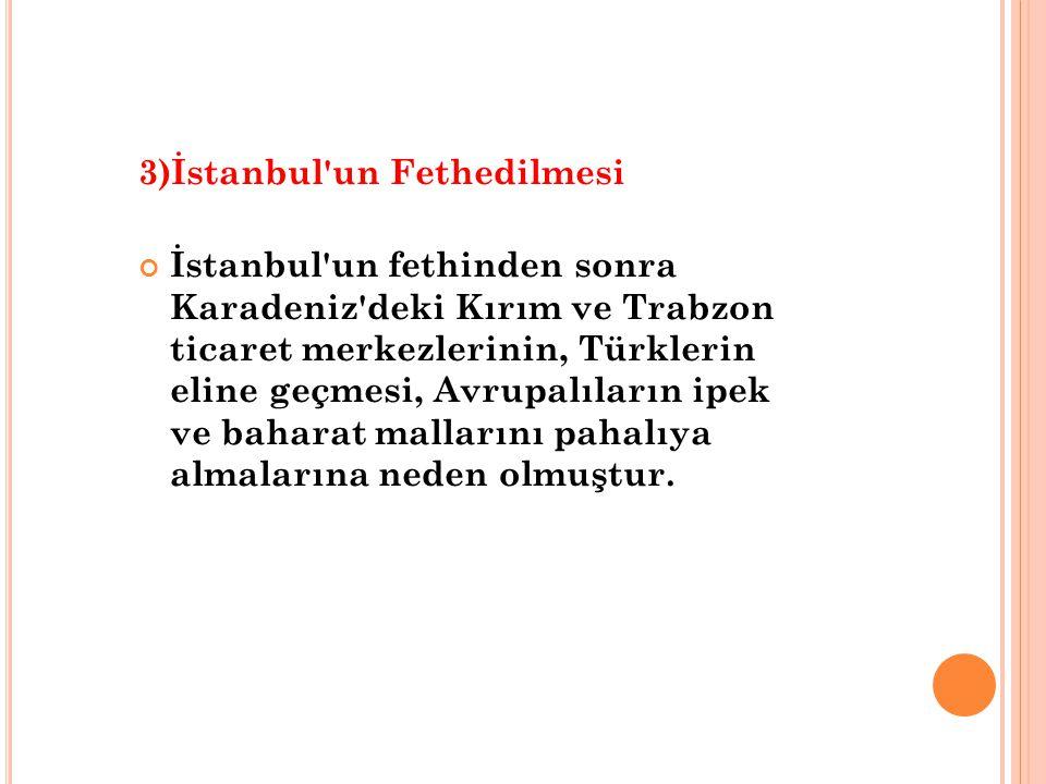 3)İstanbul un Fethedilmesi İstanbul un fethinden sonra Karadeniz deki Kırım ve Trabzon ticaret merkezlerinin, Türklerin eline geçmesi, Avrupalıların ipek ve baharat mallarını pahalıya almalarına neden olmuştur.
