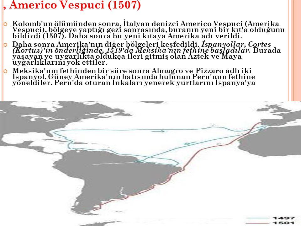 , Americo Vespuci (1507) Kolomb un ölümünden sonra, İtalyan denizci Americo Vespuci (Amerika Vespuci), bölgeye yaptığı gezi sonrasında, buranın yeni bir kıt a olduğunu bildirdi (1507).