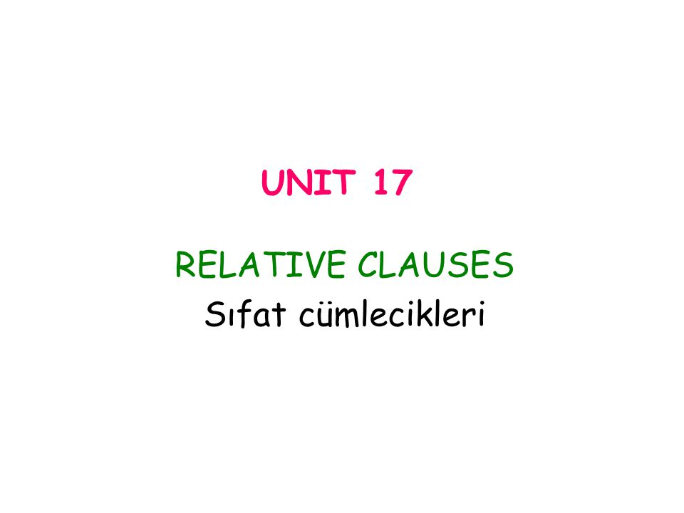 UNIT 17 RELATIVE CLAUSES Sıfat cümlecikleri