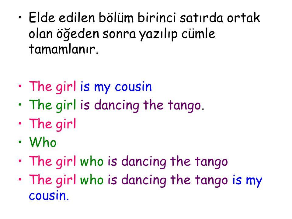 Elde edilen bölüm birinci satırda ortak olan öğeden sonra yazılıp cümle tamamlanır. The girl is my cousin The girl is dancing the tango. The girl Who