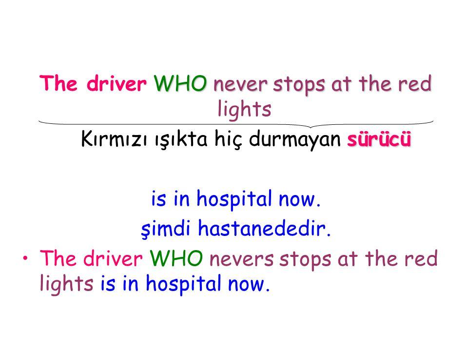WHO never stops at the red The driver WHO never stops at the red lights sürücü Kırmızı ışıkta hiç durmayan sürücü is in hospital now. şimdi hastaneded