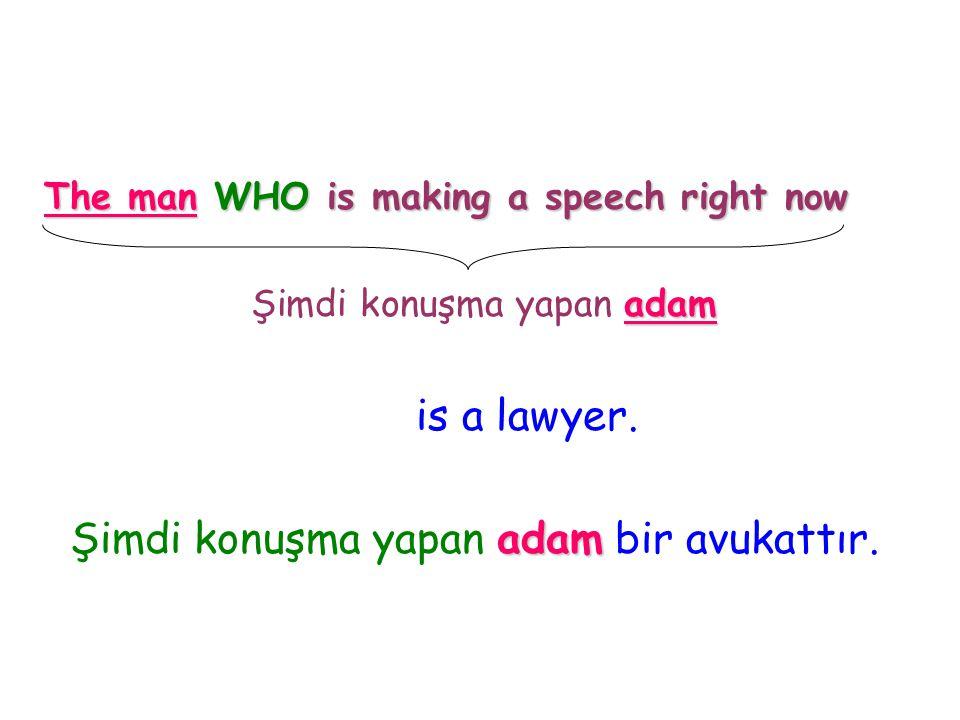 The man WHO is making a speech right now Şimdi konuşma yapan a aa adam is a lawyer. Şimdi konuşma yapan a aa adam bir avukattır.