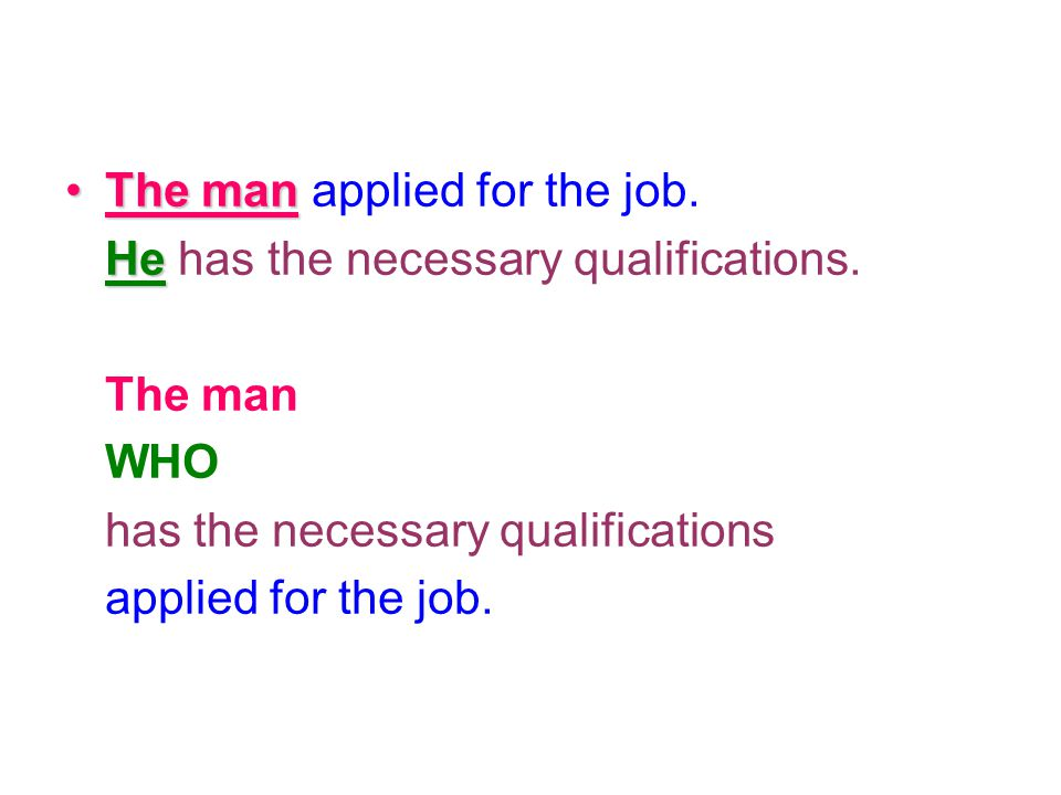 The manThe man applied for the job. He He has the necessary qualifications. The man WHO has the necessary qualifications applied for the job.