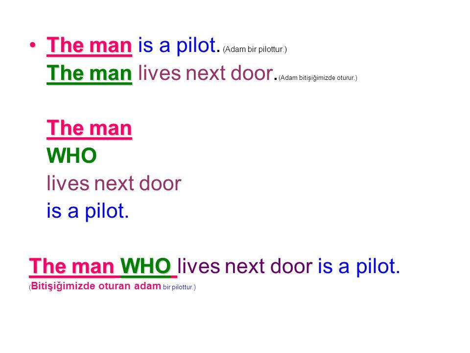 The man is a pilot. (Adam bir pilottur.) The man lives next door. (Adam bitişiğimizde oturur.) The man WHO lives next door is a pilot. The man W WW WH