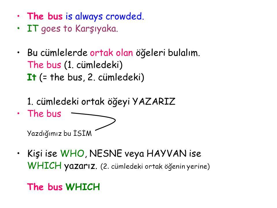 The bus is always crowded. IT goes to Karşıyaka. Bu cümlelerde ortak olan öğeleri bulalım. The bus (1. cümledeki) It (= the bus, 2. cümledeki) 1. cüml