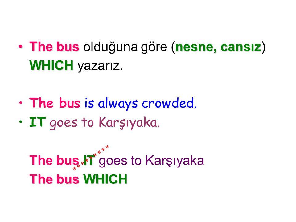 The bus olduğuna göre (nesne, cansız) WHICH yazarız. The bus is always crowded. IT goes to Karşıyaka. The bus I II IT goes to Karşıyaka The bus W WW W
