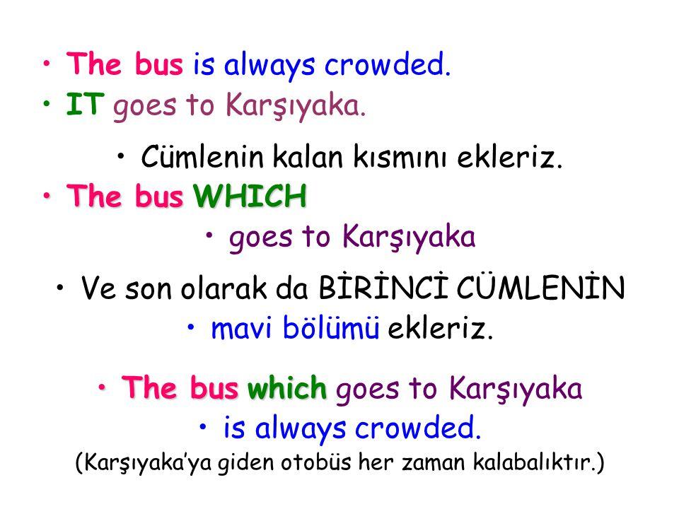 The bus is always crowded. IT goes to Karşıyaka. Cümlenin kalan kısmını ekleriz. The bus W WW WHICH goes to Karşıyaka Ve son olarak da BİRİNCİ CÜMLENİ