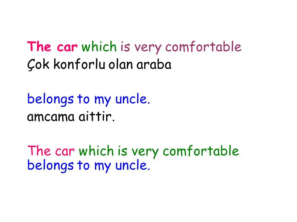 The car which is very comfortable Çok konforlu olan araba belongs to my uncle. amcama aittir. The car which is very comfortable belongs to my uncle.