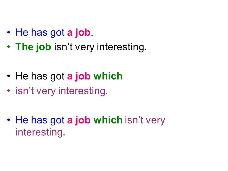 He has got a job. The job isn't very interesting. He has got a job which isn't very interesting. He has got a job which isn't very interesting.