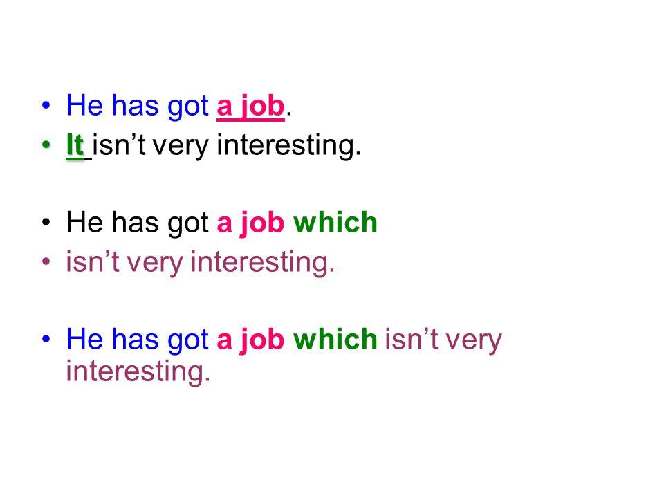 He has got a job. It isn't very interesting. He has got a job which isn't very interesting. He has got a job which isn't very interesting.