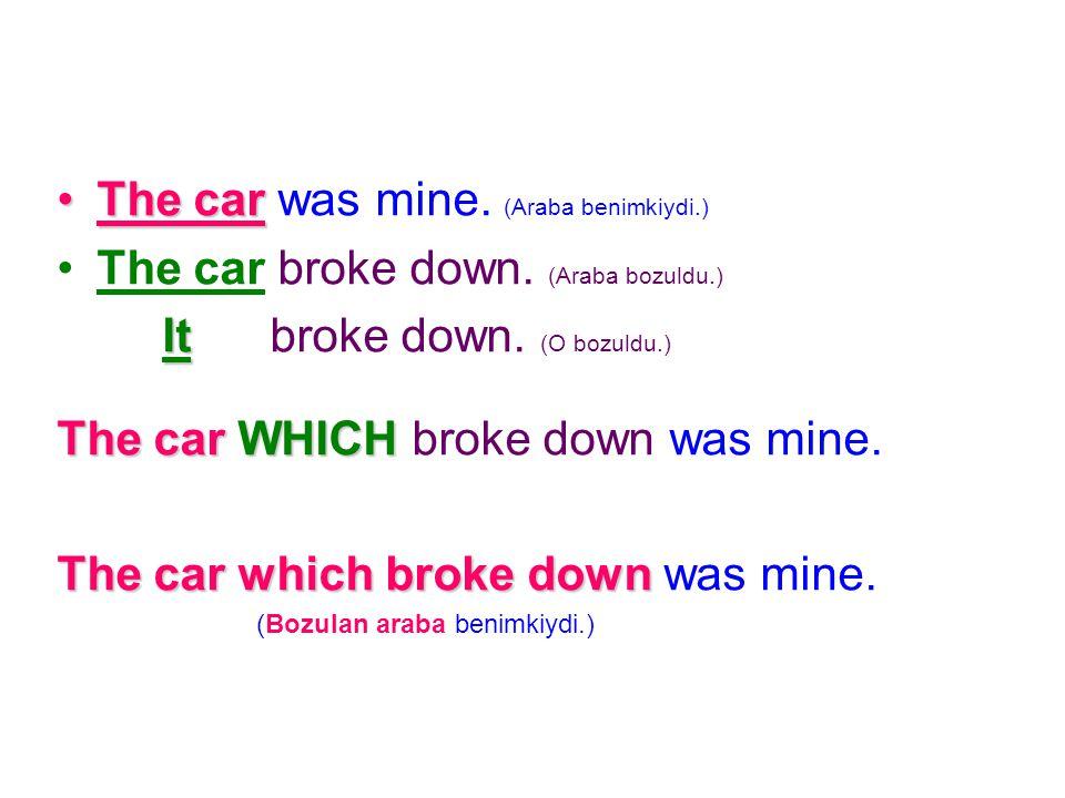 The car was mine. (Araba benimkiydi.) The car broke down. (Araba bozuldu.) t broke down. (O bozuldu.) The car W WW WHICH broke down was mine. The car