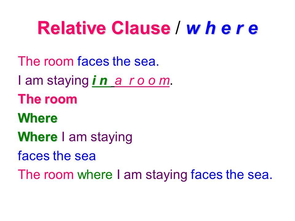 Relative Clausew h e r e Relative Clause / w h e r e The room faces the sea. I am staying i ii i n a r o o m. The room Where Where I am staying faces