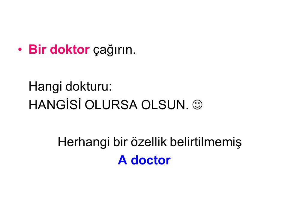 Bir doktor çağırın. Hangi dokturu: HANGİSİ OLURSA OLSUN. Herhangi bir özellik belirtilmemiş A doctor