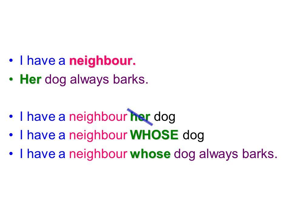 I have a n nn neighbour. Her dog always barks. I have a neighbour h hh her dog I have a neighbour W WW WHOSE dog I have a neighbour w ww whose dog alw