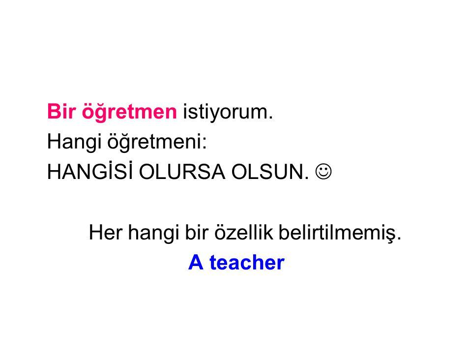 Bir öğretmen istiyorum. Hangi öğretmeni: HANGİSİ OLURSA OLSUN. Her hangi bir özellik belirtilmemiş. A teacher