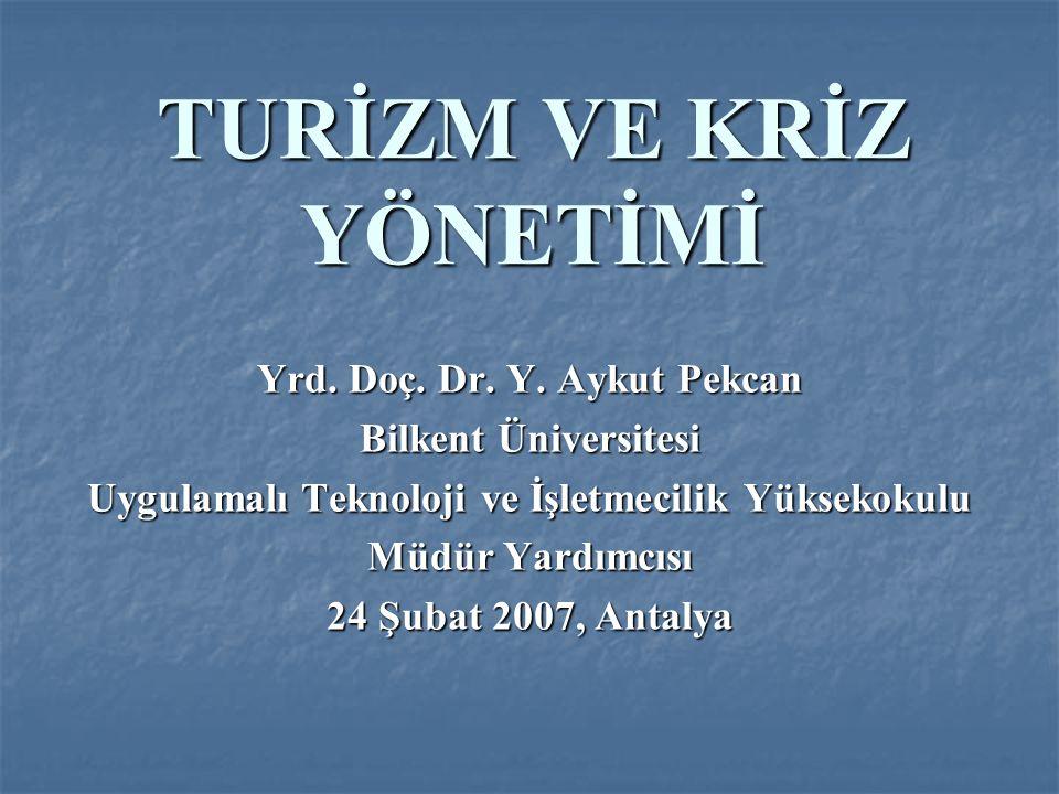 TURİZM VE KRİZ YÖNETİMİ Yrd. Doç. Dr. Y. Aykut Pekcan Bilkent Üniversitesi Uygulamalı Teknoloji ve İşletmecilik Yüksekokulu Müdür Yardımcısı 24 Şubat