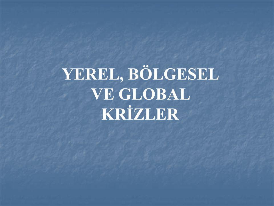 YEREL, BÖLGESEL VE GLOBAL KRİZLER
