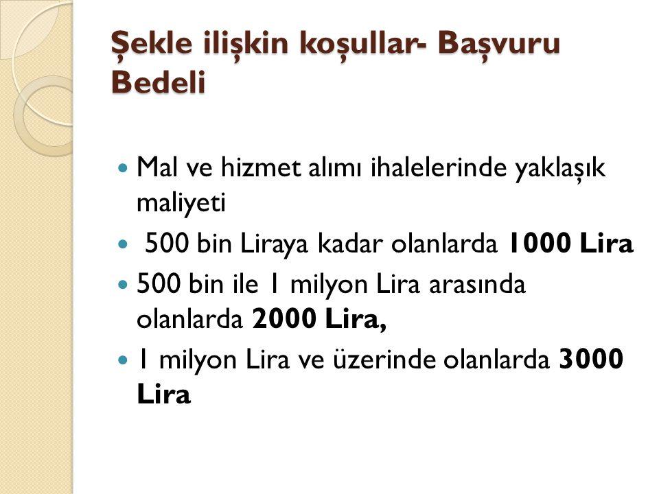 Şekle ilişkin koşullar- Başvuru Bedeli Mal ve hizmet alımı ihalelerinde yaklaşık maliyeti 500 bin Liraya kadar olanlarda 1000 Lira 500 bin ile 1 milyon Lira arasında olanlarda 2000 Lira, 1 milyon Lira ve üzerinde olanlarda 3000 Lira
