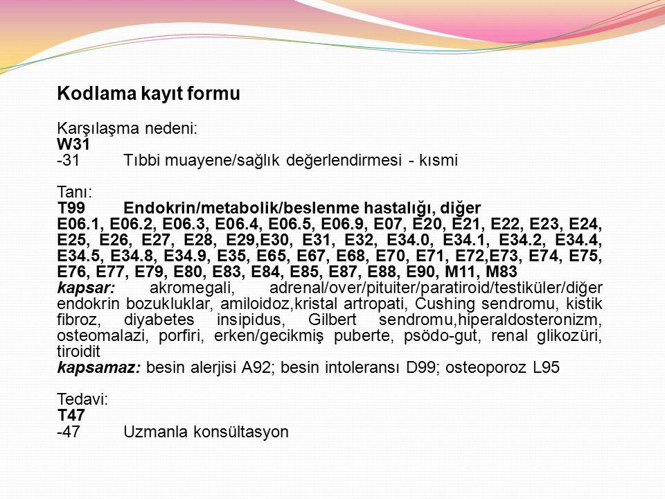 Kodlama kayıt formu Karşılaşma nedeni: W31 -31Tıbbi muayene/sağlık değerlendirmesi - kısmi Tanı: T99Endokrin/metabolik/beslenme hastalığı, diğer E06.1