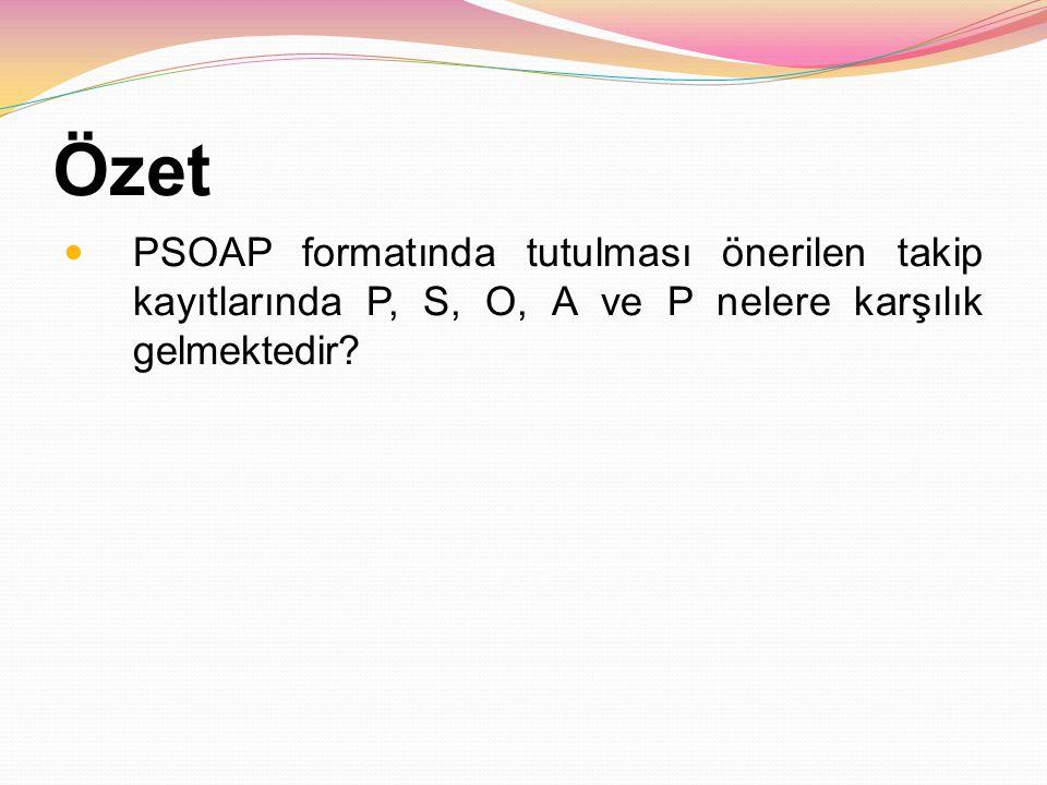 Özet PSOAP formatında tutulması önerilen takip kayıtlarında P, S, O, A ve P nelere karşılık gelmektedir?