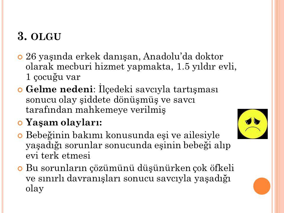 3. OLGU 26 yaşında erkek danışan, Anadolu'da doktor olarak mecburi hizmet yapmakta, 1.5 yıldır evli, 1 çocuğu var Gelme nedeni : İlçedeki savcıyla tar