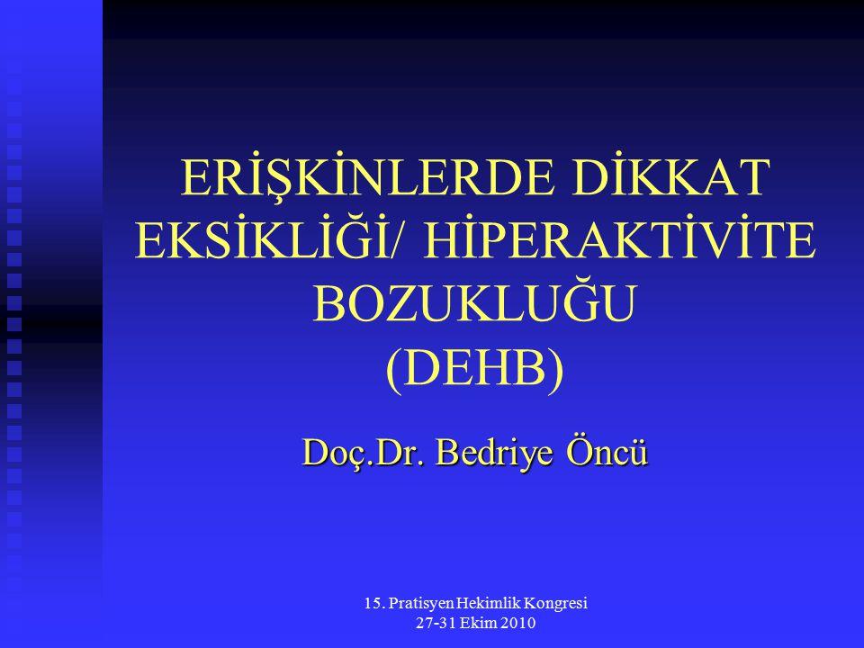 15. Pratisyen Hekimlik Kongresi 27-31 Ekim 2010 ERİŞKİNLERDE DİKKAT EKSİKLİĞİ/ HİPERAKTİVİTE BOZUKLUĞU (DEHB) Doç.Dr. Bedriye Öncü