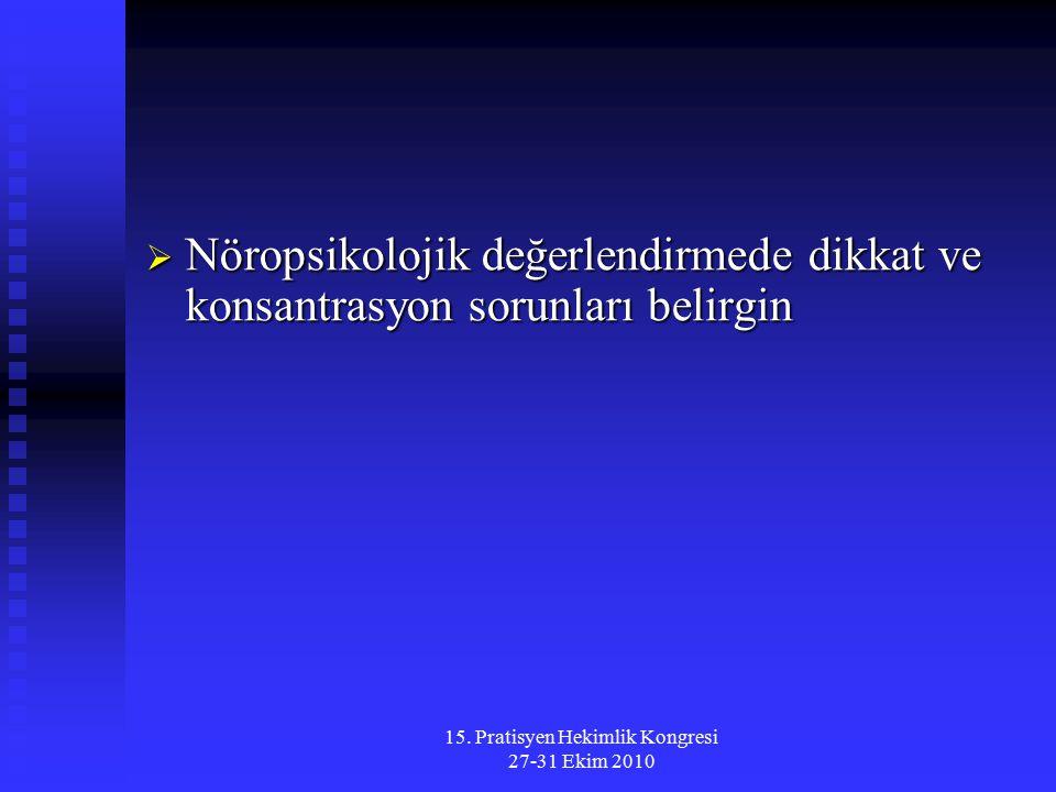 15. Pratisyen Hekimlik Kongresi 27-31 Ekim 2010  Nöropsikolojik değerlendirmede dikkat ve konsantrasyon sorunları belirgin