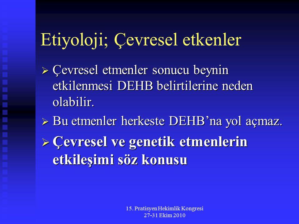 15. Pratisyen Hekimlik Kongresi 27-31 Ekim 2010 Etiyoloji; Çevresel etkenler  Çevresel etmenler sonucu beynin etkilenmesi DEHB belirtilerine neden ol
