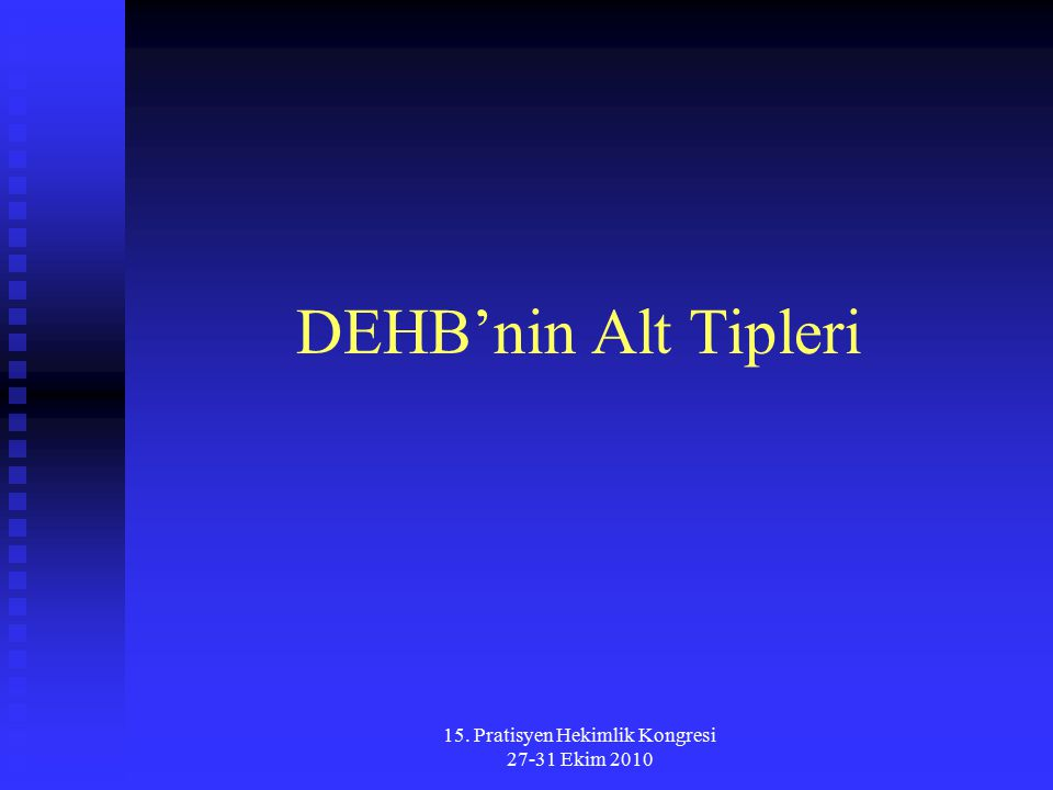 15. Pratisyen Hekimlik Kongresi 27-31 Ekim 2010 DEHB'nin Alt Tipleri