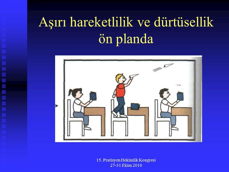 15. Pratisyen Hekimlik Kongresi 27-31 Ekim 2010 Aşırı hareketlilik ve dürtüsellik ön planda