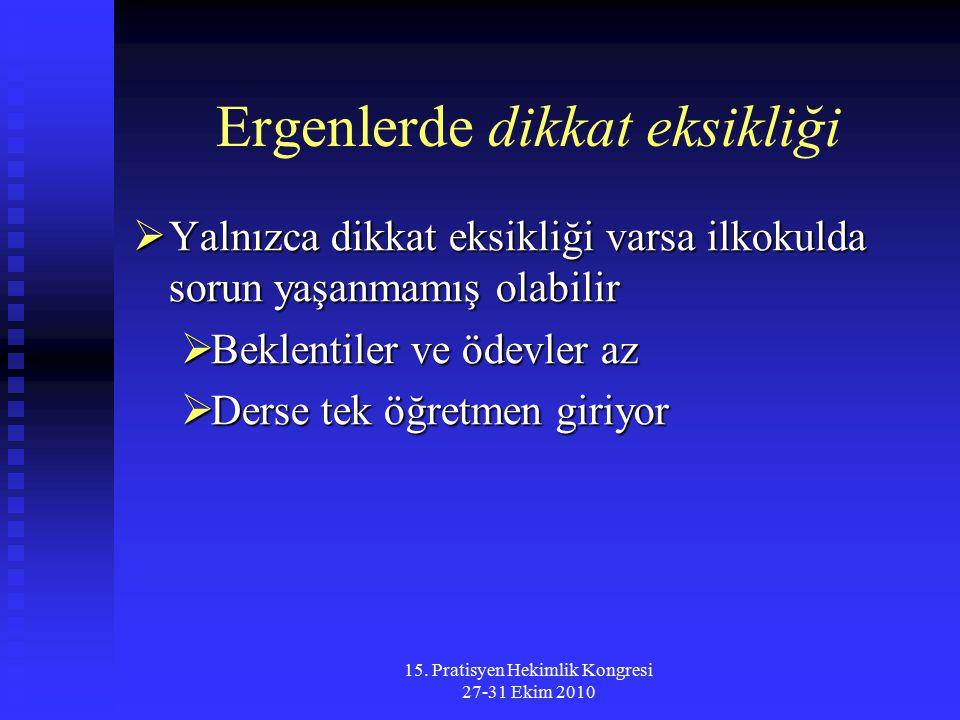 15. Pratisyen Hekimlik Kongresi 27-31 Ekim 2010 Ergenlerde dikkat eksikliği  Yalnızca dikkat eksikliği varsa ilkokulda sorun yaşanmamış olabilir  Be