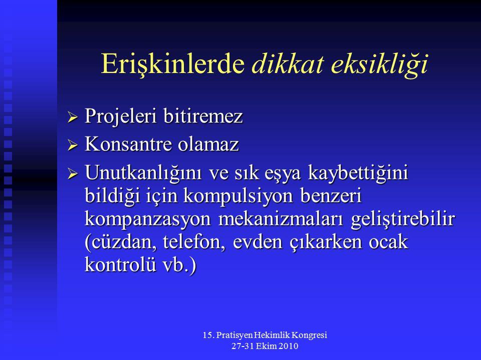 15. Pratisyen Hekimlik Kongresi 27-31 Ekim 2010 Erişkinlerde dikkat eksikliği  Projeleri bitiremez  Konsantre olamaz  Unutkanlığını ve sık eşya kay