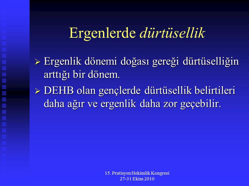 15. Pratisyen Hekimlik Kongresi 27-31 Ekim 2010 Ergenlerde dürtüsellik  Ergenlik dönemi doğası gereği dürtüselliğin arttığı bir dönem.  DEHB olan ge