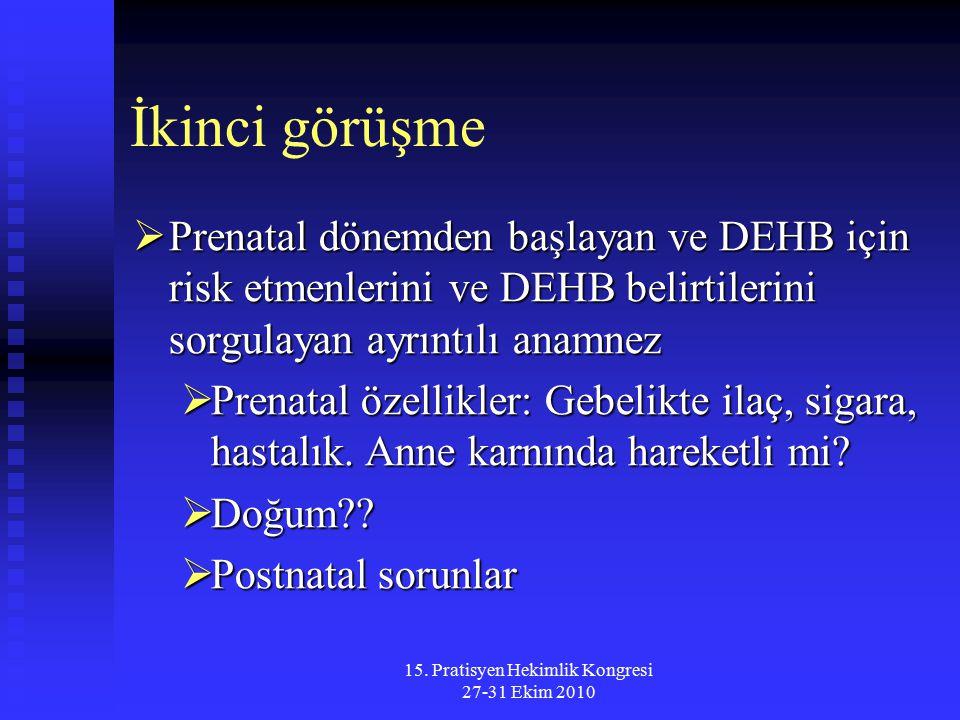 15. Pratisyen Hekimlik Kongresi 27-31 Ekim 2010 İkinci görüşme  Prenatal dönemden başlayan ve DEHB için risk etmenlerini ve DEHB belirtilerini sorgul