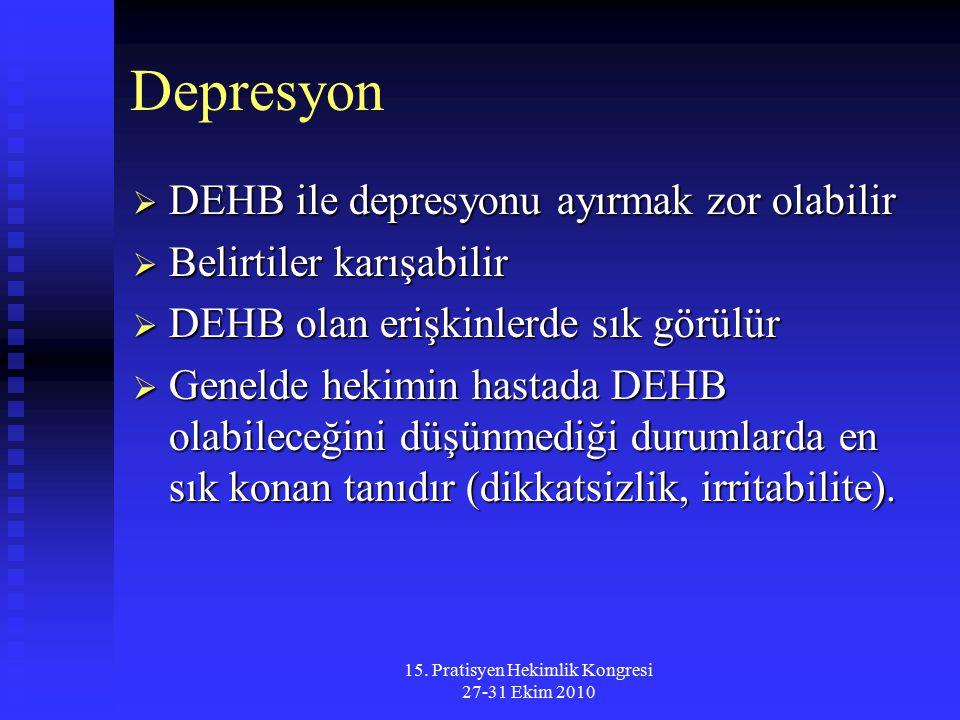 15. Pratisyen Hekimlik Kongresi 27-31 Ekim 2010 Depresyon  DEHB ile depresyonu ayırmak zor olabilir  Belirtiler karışabilir  DEHB olan erişkinlerde