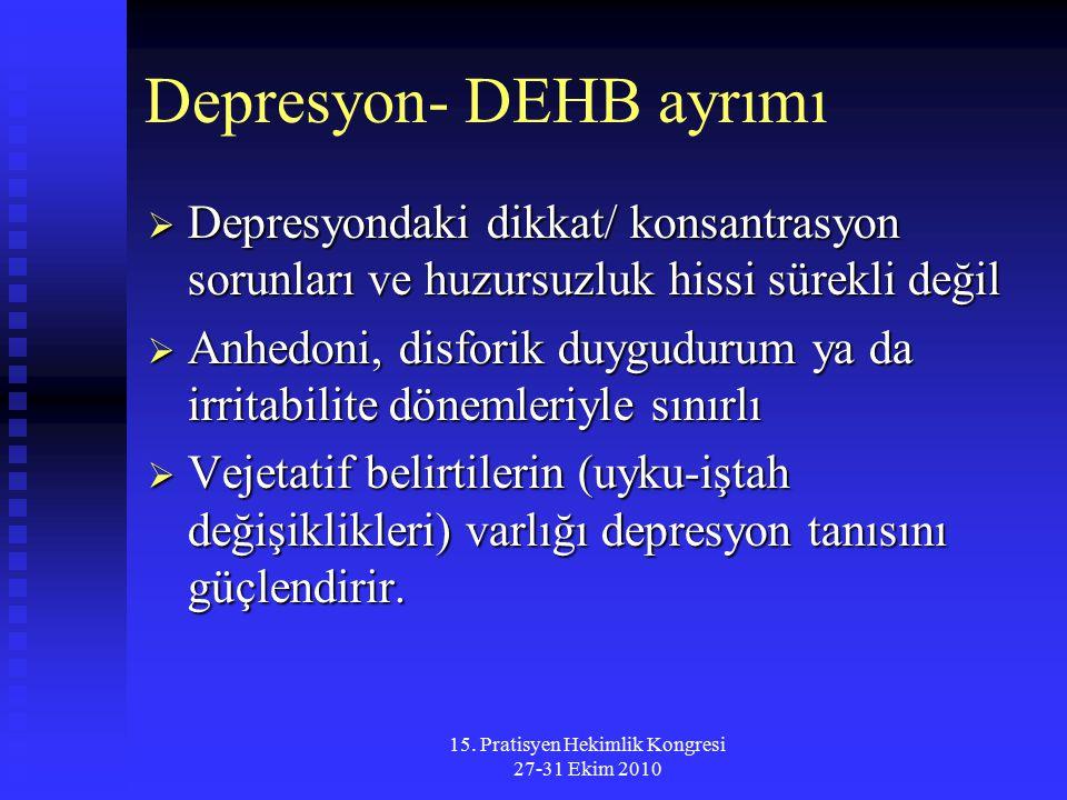 15. Pratisyen Hekimlik Kongresi 27-31 Ekim 2010 Depresyon- DEHB ayrımı  Depresyondaki dikkat/ konsantrasyon sorunları ve huzursuzluk hissi sürekli de