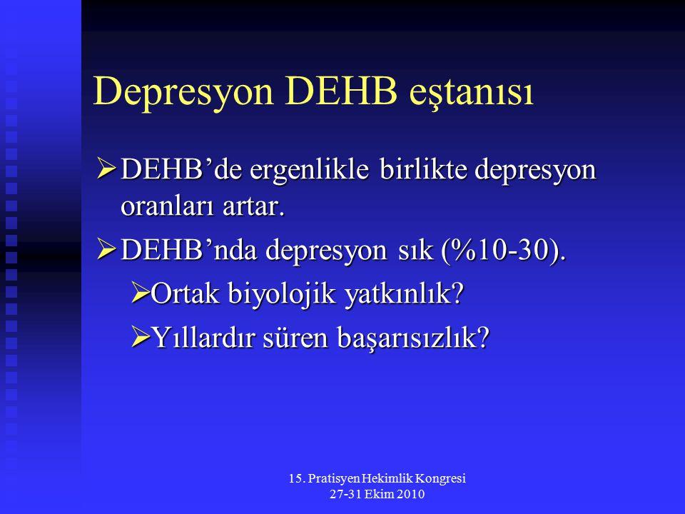 15. Pratisyen Hekimlik Kongresi 27-31 Ekim 2010 Depresyon DEHB eştanısı  DEHB'de ergenlikle birlikte depresyon oranları artar.  DEHB'nda depresyon s