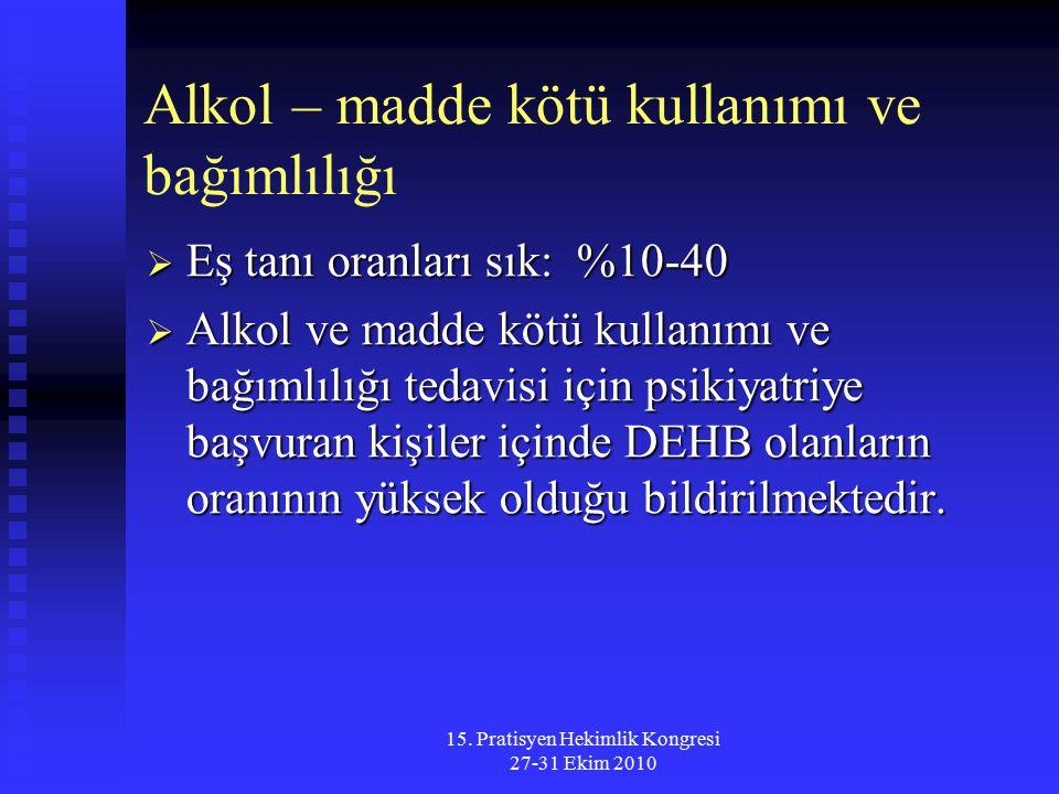 15. Pratisyen Hekimlik Kongresi 27-31 Ekim 2010 Alkol – madde kötü kullanımı ve bağımlılığı  Eş tanı oranları sık: %10-40  Alkol ve madde kötü kulla