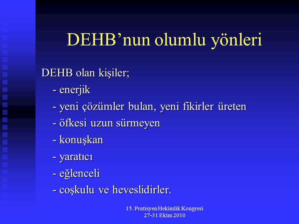 15. Pratisyen Hekimlik Kongresi 27-31 Ekim 2010 DEHB'nun olumlu yönleri DEHB olan kişiler; - enerjik - yeni çözümler bulan, yeni fikirler üreten - öfk