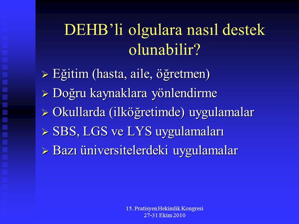 15. Pratisyen Hekimlik Kongresi 27-31 Ekim 2010 DEHB'li olgulara nasıl destek olunabilir?  Eğitim (hasta, aile, öğretmen)  Doğru kaynaklara yönlendi