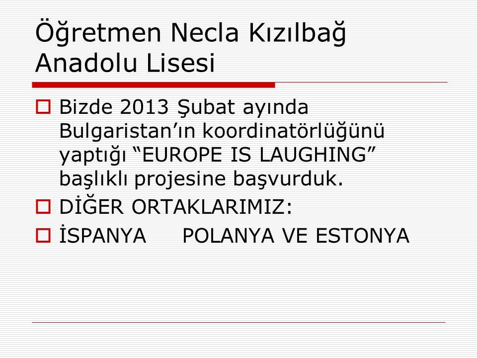 Öğretmen Necla Kızılbağ Anadolu Lisesi  Bizde 2013 Şubat ayında Bulgaristan'ın koordinatörlüğünü yaptığı EUROPE IS LAUGHING başlıklı projesine başvurduk.