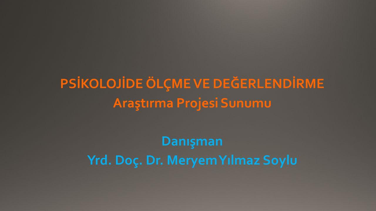 PSİKOLOJİDE ÖLÇME VE DEĞERLENDİRME Araştırma Projesi Sunumu Danışman Yrd.