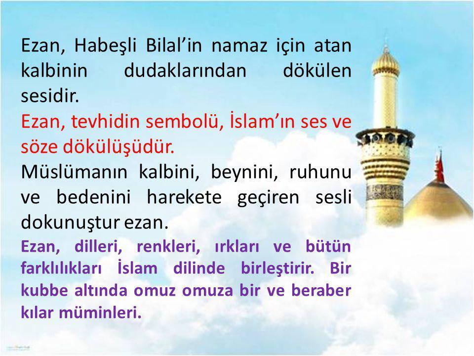 Ezan, Habeşli Bilal'in namaz için atan kalbinin dudaklarından dökülen sesidir. Ezan, tevhidin sembolü, İslam'ın ses ve söze dökülüşüdür. Müslümanın ka
