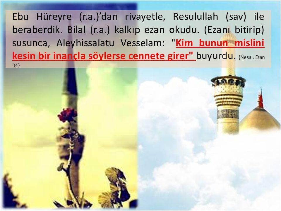 Ebu Hüreyre (r.a.)'dan rivayetle, Resulullah (sav) ile beraberdik. Bilal (r.a.) kalkıp ezan okudu. (Ezanı bitirip) susunca, Aleyhissalatu Vesselam: